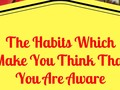 The Habits Which Make You Think That You Are Aware