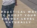 6 Practical Ways To Boost Your Energy Level Naturally