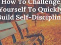 How To Challenge Yourself To Quickly Build Self-Discipline